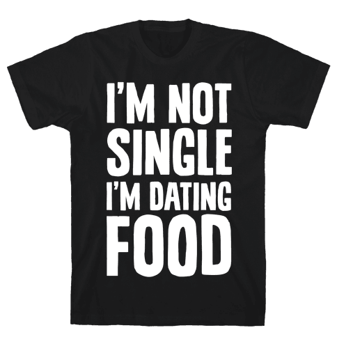 I'm Not Single I'm Dating Food Mens T-Shirt