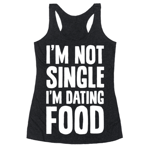 I'm Not Single I'm Dating Food Racerback Tank Top