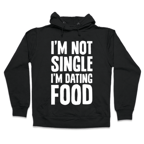 I'm Not Single I'm Dating Food Hooded Sweatshirt