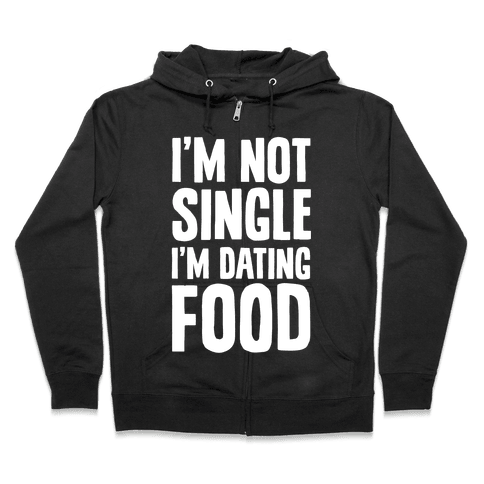 I'm Not Single I'm Dating Food Zip Hoodie