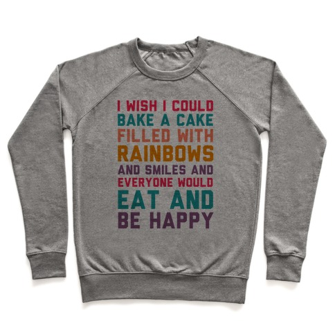 I Wish I Could Bake A Cake Filled With Rainbows And Smiles And Everyone Would Eat And Be Happy Pullover