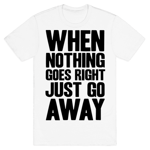 When Nothing Goes Right Just Go Away Mens T-Shirt
