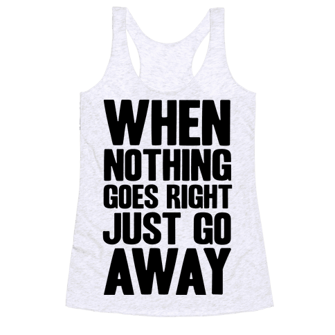 When Nothing Goes Right Just Go Away Racerback Tank Top
