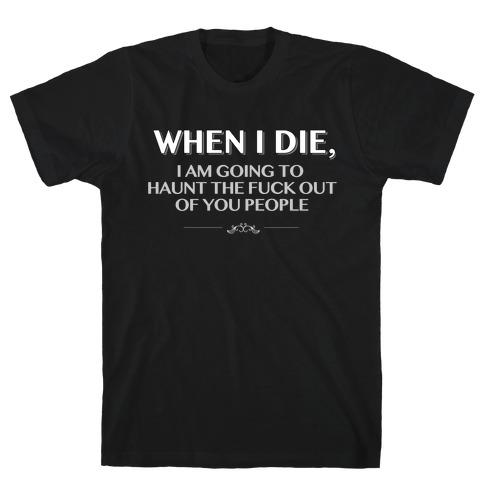 When I Die I'm Going to Haunt the F*** Out of You People T-Shirt