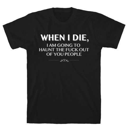 When I Die I'm Going to Haunt the F*** Out of You People Mens T-Shirt