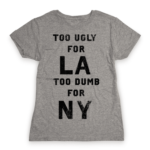 Too Ugly For Los Angles Too Dumb For New York Womens T-Shirt