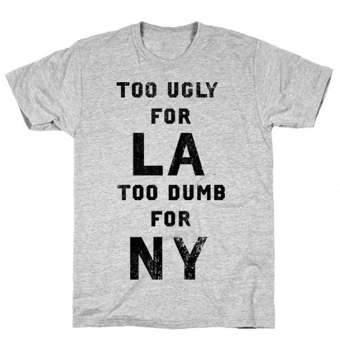 Too Ugly For Los Angles Too Dumb For New York Mens T-Shirt