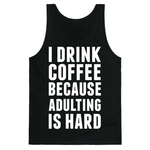 I Drink Coffee Because Adulting Is Hard Tank Top