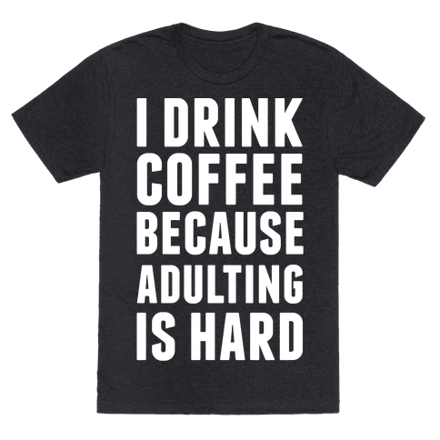 I Drink Coffee Because Adulting Is Hard