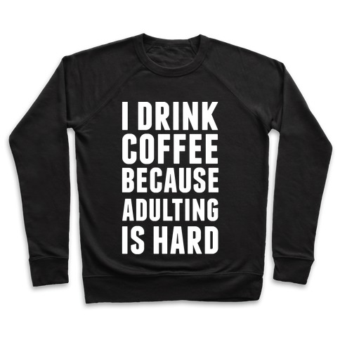 I Drink Coffee Because Adulting Is Hard Pullover