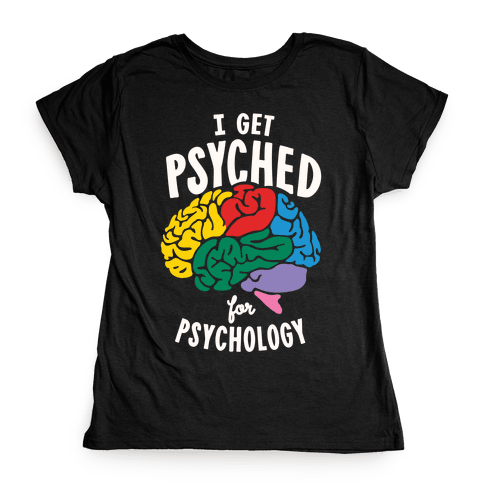 I Get Psyched for Psychology Womens T-Shirt