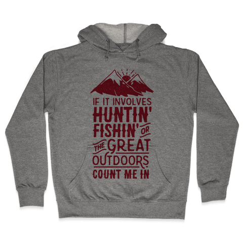 If It Involves Huntin' Fishin' or the Great Outdoors Count Me In Hooded Sweatshirt