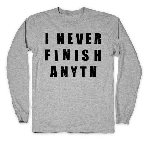 I Never Finish Anything Long Sleeve T-Shirt