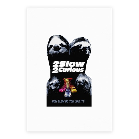 2 Slow 2 Curious Print Poster