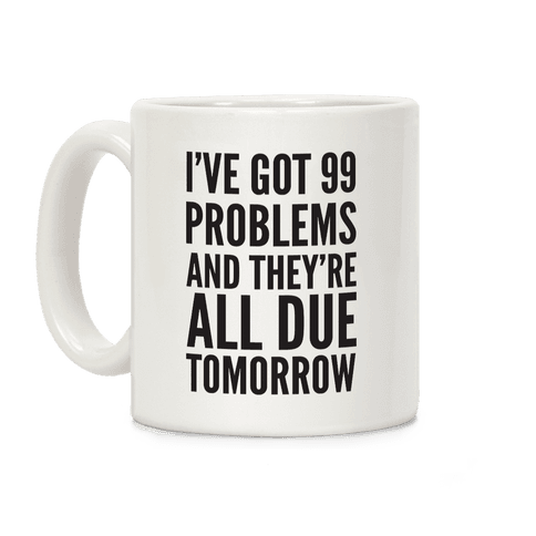 I've Got 99 Problems And They're All Due Tomorrow Coffee Mug