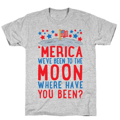 'Merica We've Been To The Moon Where Have You Been? T-Shirt