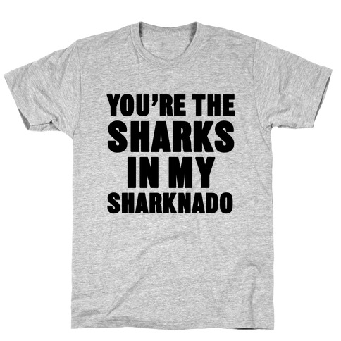 You're The Sharks In My Sharknado T-Shirt