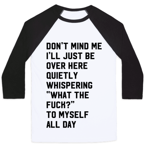 Quietly Whispering What The F*** To Myself All Day Baseball Tee