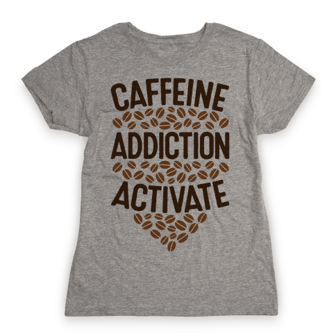 Caffeine Addiction Activate! Womens T-Shirt