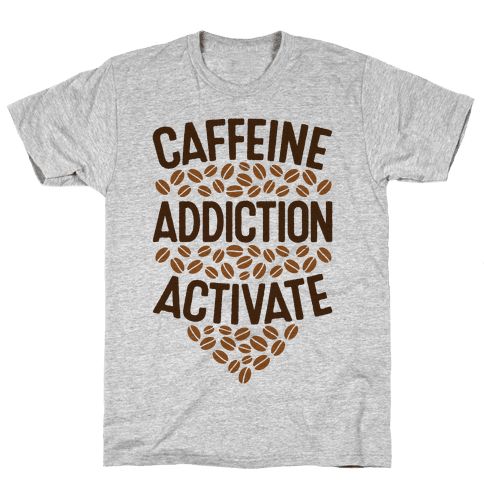 Caffeine Addiction Activate! Mens T-Shirt