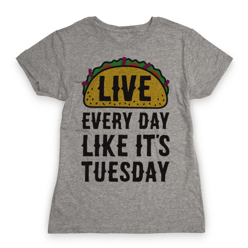 Live Every Day Like It's Tuesday Womens T-Shirt
