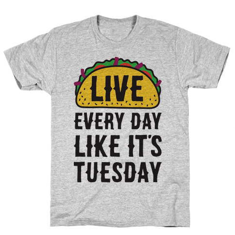 Live Every Day Like It's Tuesday Mens T-Shirt