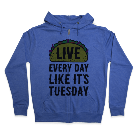 Live Every Day Like It's Tuesday Zip Hoodie