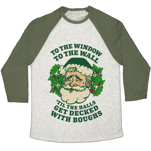 To the Window To the Wall 'Til the Halls get Decked with Boughs  Baseball Tee