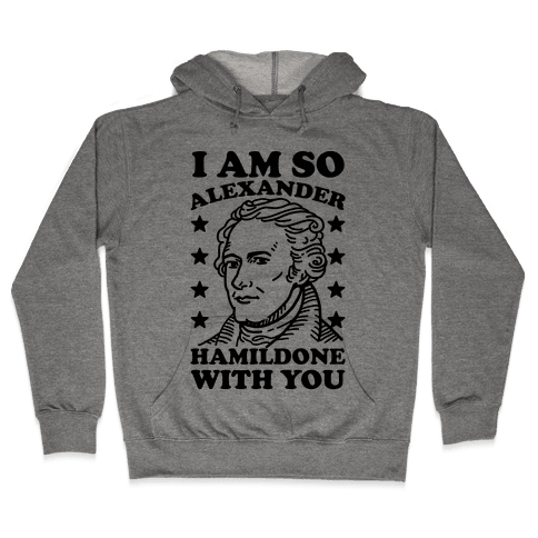 I Am So Alexander HamilDONE With You Hooded Sweatshirt