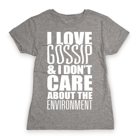 I Love Gossip & I Don't Care About The Environment Womens T-Shirt