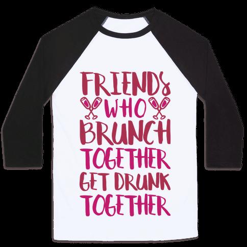 Friends Who Brunch Together Get Drunk Together Baseball Tee
