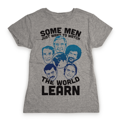 Some Men Just Want to Watch The World Learn Womens T-Shirt