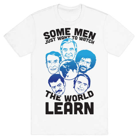 Some Men Just Want to Watch The World Learn Mens T-Shirt