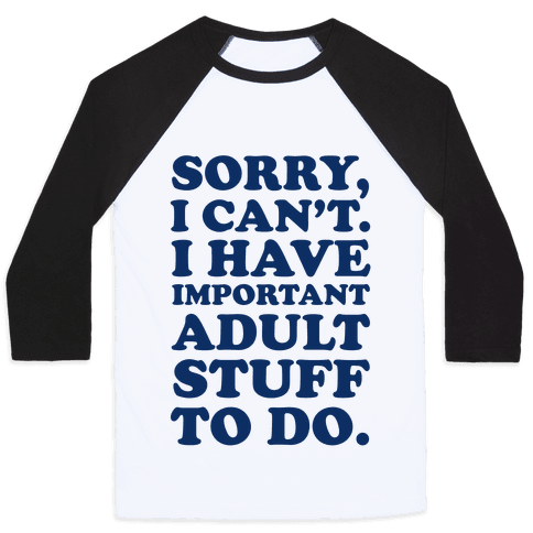 Sorry I Can't I Have Important Adult Stuff to Do Baseball Tee