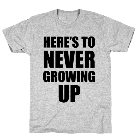 Here's To Never Growing Up Mens T-Shirt