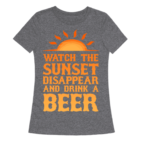 Watch the Sunset and Drink Beer Womens T-Shirt