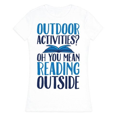 Outdoor Activities? Oh You Mean Reading Outside Womens T-Shirt
