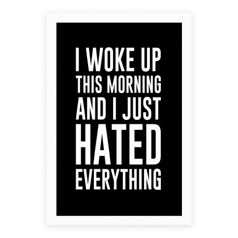 I Woke Up This Morning And I Just Hated Everything Poster
