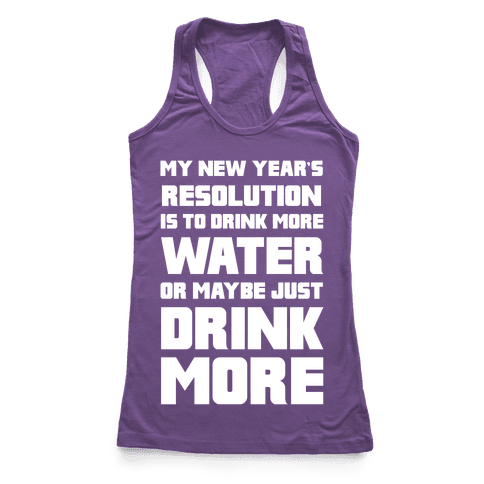 My New Year's Resolution Is To Drink More Water Or Maybe Just Drink More Racerback Tank Top