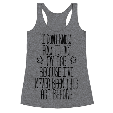 I Don't Know How to Act My Age Racerback Tank Top