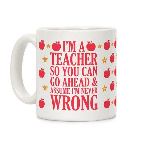 I'm A Teacher So You Can Go Ahead and Assume I'm Never Wrong Coffee Mug