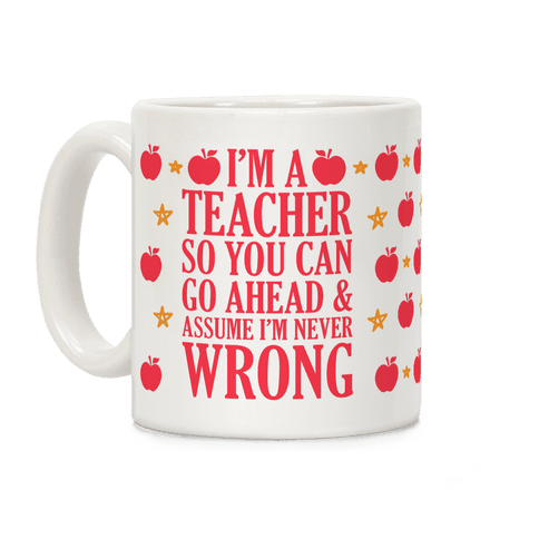 I'm A Teacher So You Can Go Ahead and Assume I'm Never Wrong Coffee Mug