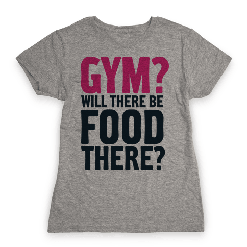 Gym? Will There Be Food There? Womens T-Shirt