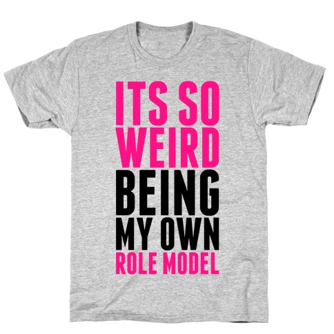 It's So Weird Being My Own Role Model T-Shirt