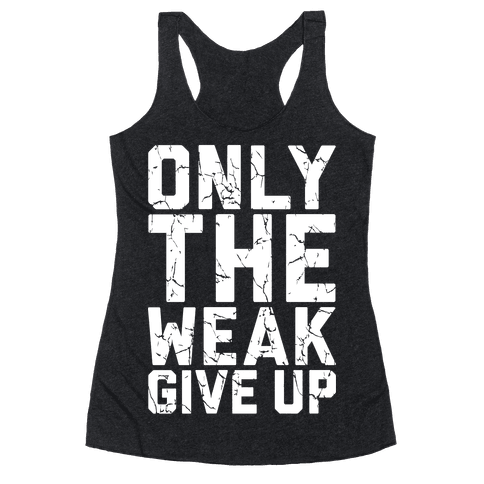 Only The Weak Give Up Racerback Tank Top