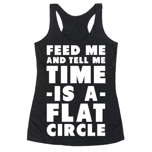 Feed Me and Tell Me Time is a Flat Circle Racerback Tank Top