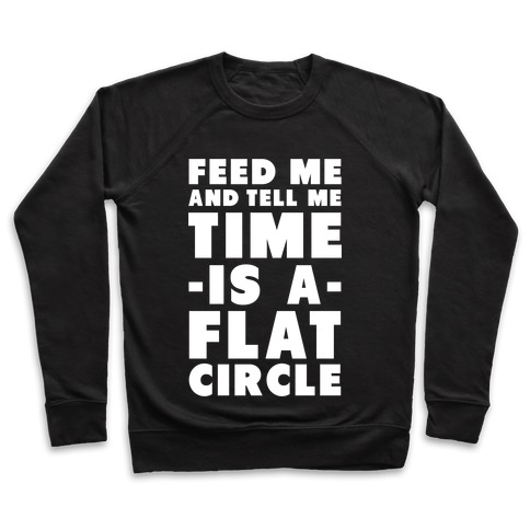 Feed Me and Tell Me Time is a Flat Circle Pullover