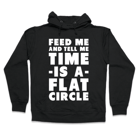 Feed Me and Tell Me Time is a Flat Circle Hooded Sweatshirt