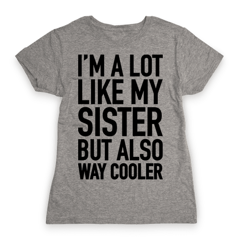 I'm A Lot Like My Sister But Also Way Cooler Womens T-Shirt