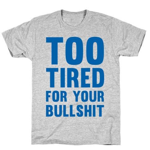 Too Tired For You Bullshit T-Shirt